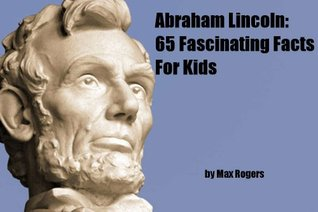 Abraham Lincoln: 65 Fascinating Facts About Abraham Lincoln For Kids