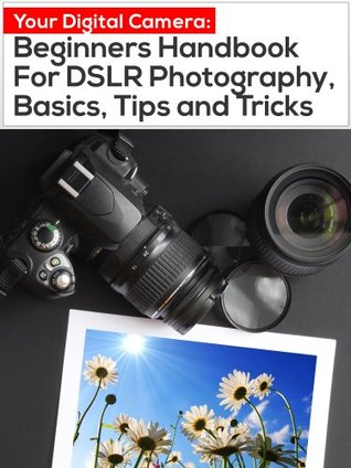 Your Digital Camera: Beginners Handbook For DSLR Photography, Basics, Tips and Tricks