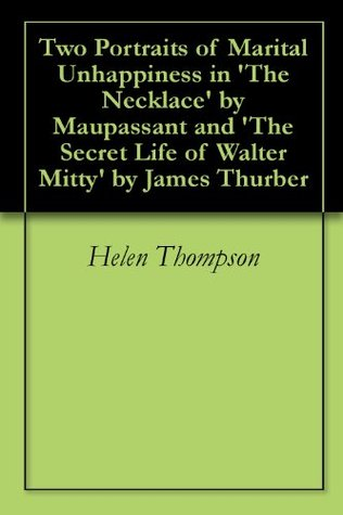 Two Portraits of Marital Unhappiness in 'The Necklace' by Maupassant and 'The Secret Life of Walter Mitty' by James Thurber