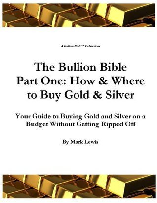 The Bullion Bible Part One: How & Where to Buy Gold & Silver Your Guide to Buying Gold and Silver on a Budget Without Getting Ripped Off
