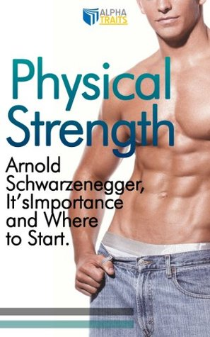 Physical Strength: Arnold Schwarzenegger, It's Importance and Where to Start