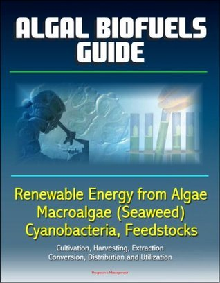Algal Biofuels Guide: Renewable Energy from Algae, Macroalgae (Seaweed), Cyanobacteria, Feedstocks, Cultivation, Harvesting, Extraction, Conversion, Distribution and Utilization
