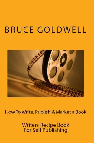 How To Write, Publish & Market A Book: Writers Recipe Book For Self Publishing