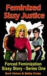 Feminized Sissy Justice, A Forced Feminization Sissy Story (Enforced Crossdressing Feminization)