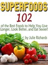 Superfoods: 102 of the Best Foods to Help You Live Longer, Look Better, and Eat Sexier!