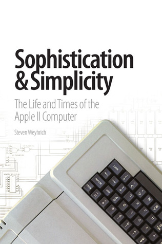 Sophistication and Simplicity: The Life and Times of the Apple II Computer