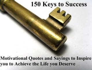 150 Keys to Success - Motivational Quotes and Sayings to Inspire you to Achieve the Life you Deserve