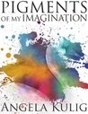 Pigments of My Imagination by Angela Kulig