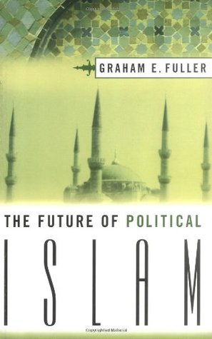 The Future of Political Islam by Graham E. Fuller
