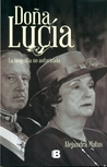 Doña Lucía. La biografía no autorizada by Alejandra Matus