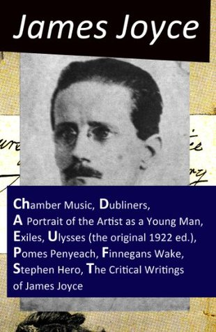 The Collected Works of James Joyce: Chamber Music + Dubliners + A Portrait of the Artist as a Young Man + Exiles + Ulysses (the original 1922 ed.) + Pomes ... Hero + The Critical Writings of James Joyce