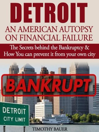 Detroit: An American Autopsy of Financial Failure: The Secrets behind the Bankruptcy & How You can prevent it from happening to your city
