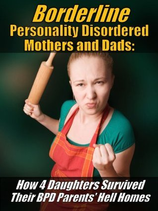 Borderline Mothers and Dads: How 4 Daughters Survived Their BPD Parents' Hell Homes