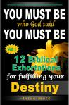 You Must Be Who God Said You Must Be!: 12 Biblical Exhortations for Fulfiling Your Dentiny