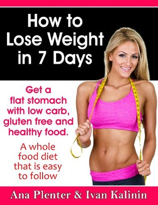 How to Lose Weight In 7 Days: Get a Flat Stomach with Low Carb, Gluten Free and Healthy Food. A Whole Food Diet That Is Easy to Follow.