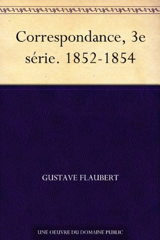 Correspondance, 3e série. 1852-1854