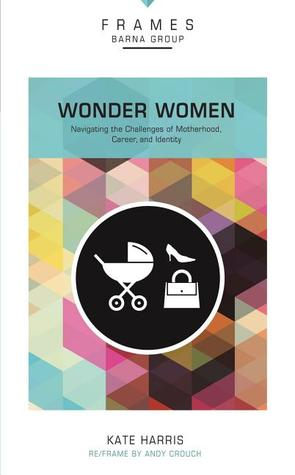 Wonder Women, Paperback (Frames Series): Navigating the Challenges of Motherhood, Career, and Identity