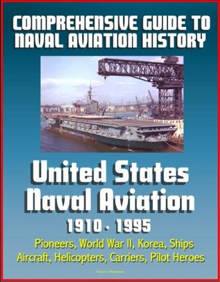 Comprehensive Guide to Naval Aviation History: United States Naval Aviation 1910 - 1995 - Pioneers, World War II, Korea, Ships, Aircraft, Helicopters, Carriers, Pilot Heroes