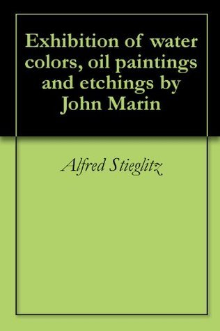 Exhibition of water colors, oil paintings and etchings by John Marin
