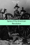 Spies of the American Revolution: The History of George Washington's Secret Spying Ring (The Culper Ring)