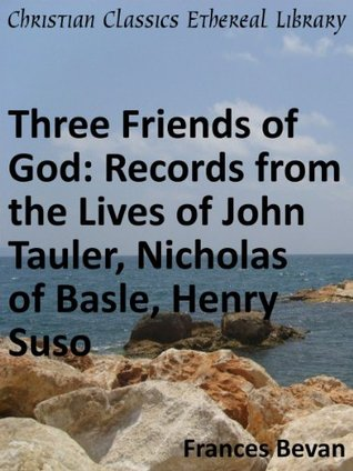 Three Friends of God: Records from the Lives of John Tauler, Nicholas of Basle, Henry Suso - Enhanced Version