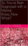 So, You've Been Diagnosed with a Mental Illness...Now What?
