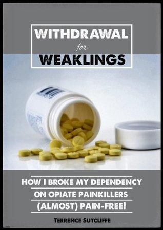 Withdrawal for Weaklings - How I Broke My Dependency on Opiate Painkillers (almost) Pain Free!