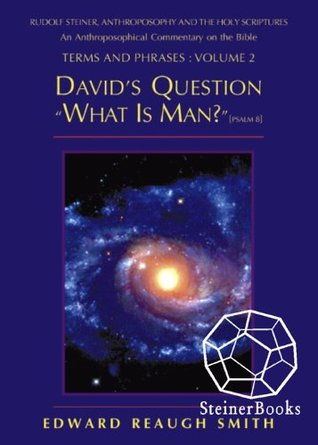 David's Question: What Is Man? (Psalm 8:4) -- Rudolf Steiner, Anthroposophy, and the Holy Scriptures: An Anthroposophical Commentary on the Bible