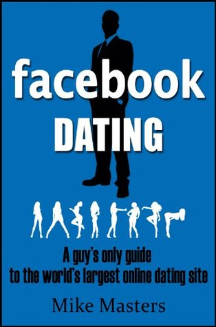 Facebook Dating - A guy's only guide to the world's largest online dating site