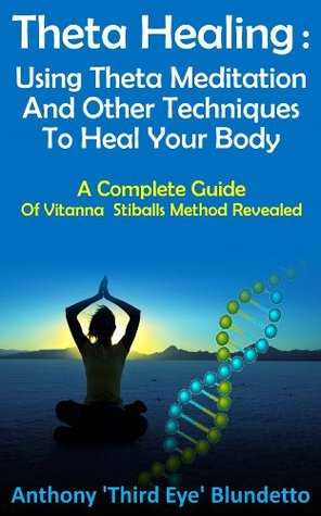 Theta Healing : Using Theta Meditation And Other Techniques To Heal Your Body A Complete Guide Of Vitanna Stiballs Method Revealed