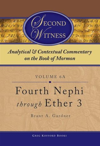 Second Witness: Analytical and Contextual Commentary on the Book of Mormon: Volume 6a - Fourth Nephi through Ether 3