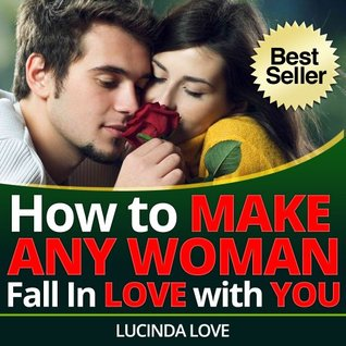 How to Make Any Woman Fall in Love with You: Surefire Ways to Get the Girl You Want (Life's Love Lessons Book 2)