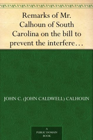 Remarks of Mr. Calhoun of South Carolina on the bill to prevent the interference of certain federal officers in elections: delivered in the Senate of the United States February 22, 1839
