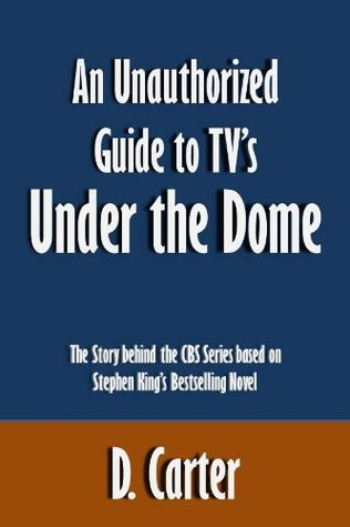 An Unauthorized Guide to TV's Under the Dome: The Story behind the CBS Series based on Stephen King's Bestselling Novel [Article]