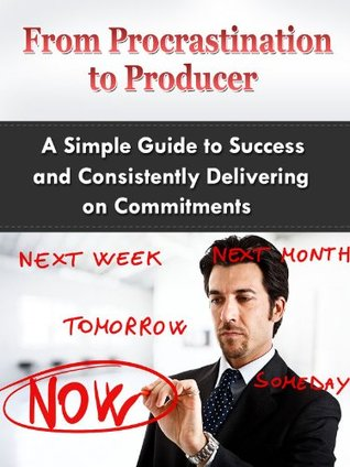 Procrastination to Producer: A Simple Guide on Success and Consistently Delivering on Commitments