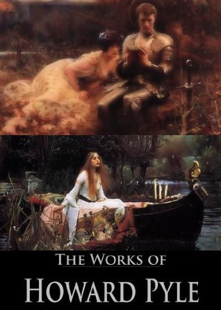 The Complete Works of Howard Pyle: The Story of Sir Lancelot, The Book of Sir Percival, The Nativity of Galahad, The Merry Adventures of Robin Hood, and More (27 Books and Stories)