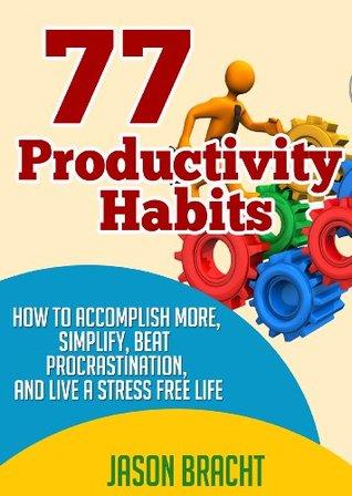Productivity Hacks Handbook: 77 Productivity Habits - How to Accomplish More, Simplify, Beat Procrastination, and Live a Stress Free Life (77 Productivity ... Management Skills for a Better Life)