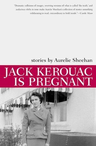Jack Kerouac Is Pregnant by Aurelie Sheehan