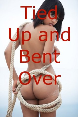Tied Up And Bent Over Five Stories Of Erotic Bondage