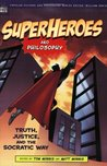 Superheroes and Philosophy: Truth, Justice, and the Socratic Way