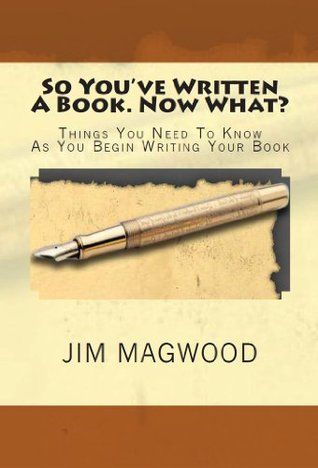 So You've Written A Book. Now What?:Things You Need to Know As You Begin Writing Your Book