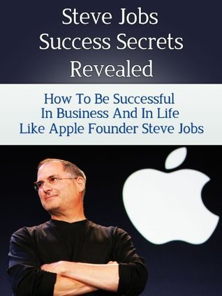 Steve Jobs Success Secrets Revealed - How to Be Successful in Business and in Life like Apple Founder Steve Jobs