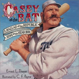 Casey at the bat: a ballad of the republic sung in the year 1888 by Ernest Lawrence Thayer