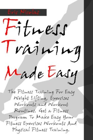 Fitness Training Made Easy [The Fitness Training For Easy Weight Lifting, Exercises Workouts and Workout Routines. Get a Fitness Program To Make Easy Your ... Workouts And Physical Fitness Training.]