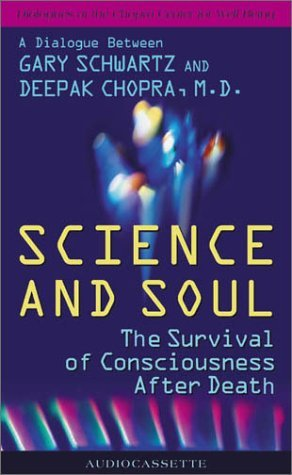 Science And Soul: The Survival of Consciousness After Death, A Dialogue Between Gary Schwartz and Deepak Chopra, M.D.
