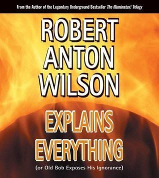 Robert Anton Wilson Explains Everything or Old Bob Exposes His Ignorance