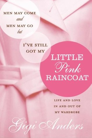 Men May Come and Men May Go, But I've Still Got My Little Pink Raincoat: Life and Love in and Out of My Wardrobe