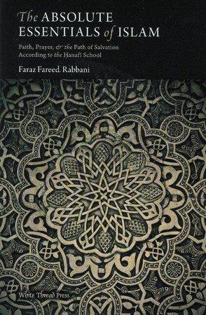The Absolute Essentials Of Islam Faith Prayer The Path Of Salvation According To The Hanafi School By Faraz Rabbani