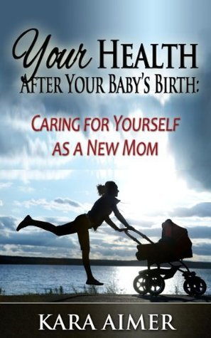 Your Health After Your Baby's Birth: Caring for Yourself as a New Mom (Newborn, Infant, Baby, & Toddler Help Books)