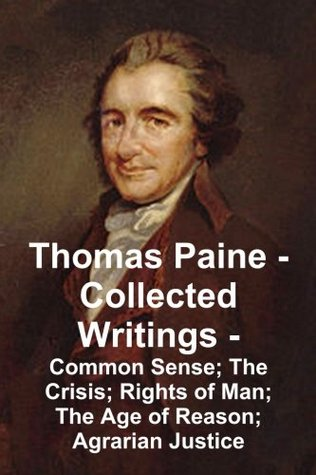 Thomas Paine -- Collected Writings: Common Sense;  The Crisis;  Rights of Man;  The Age of Reason; Agrarian Justice